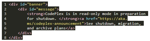 "1 < d iV = "" ba n ne >  id='•messaxe"" 〉  <strong>Codeplex S in read-only mode in pre r 已 t i 0 n  for shutdown . </strong><a href=""https : //aka .  ms/codeplex-announcement"">See shutdown, ration,  and 已 C h V 巳 lans</a>  8 </div>"